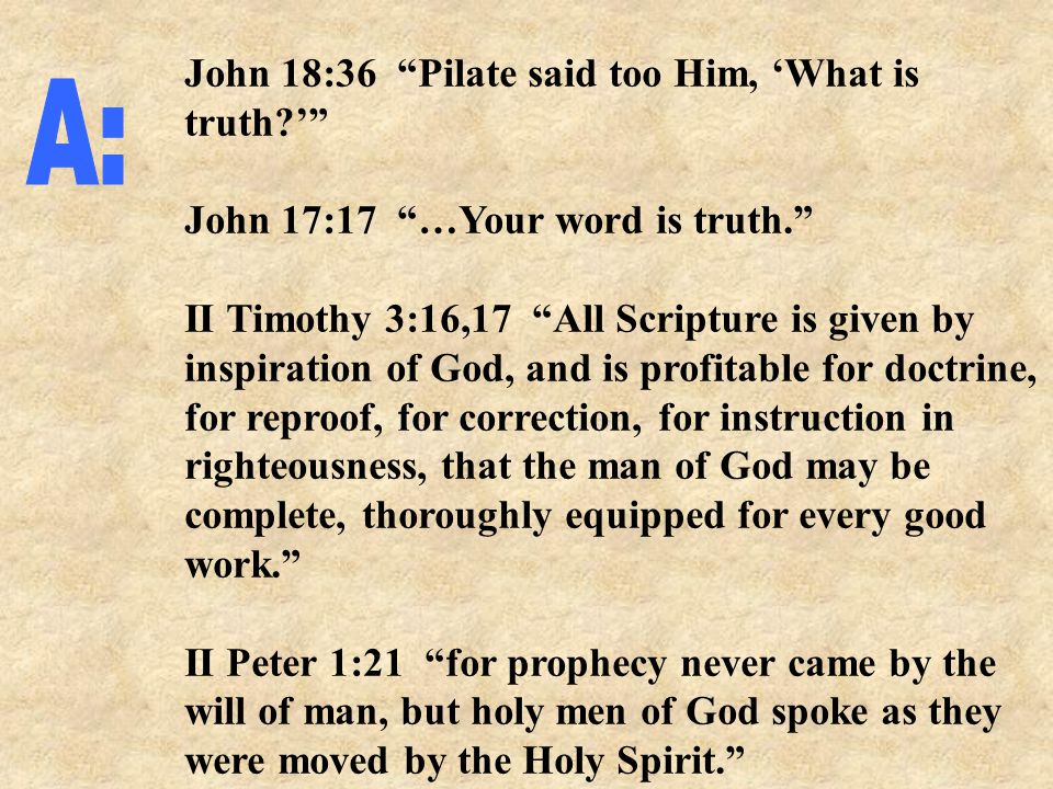 John 18:36 Pilate said too Him, 'What is truth?' John 17:17 …Your word is truth. II Timothy 3:16,17 All Scripture is given by inspiration of God, and is profitable for doctrine, for reproof, for correction, for instruction in righteousness, that the man of God may be complete, thoroughly equipped for every good work. II Peter 1:21 for prophecy never came by the will of man, but holy men of God spoke as they were moved by the Holy Spirit.