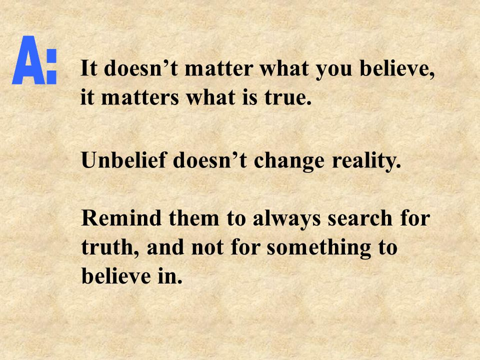 It doesn't matter what you believe, it matters what is true.