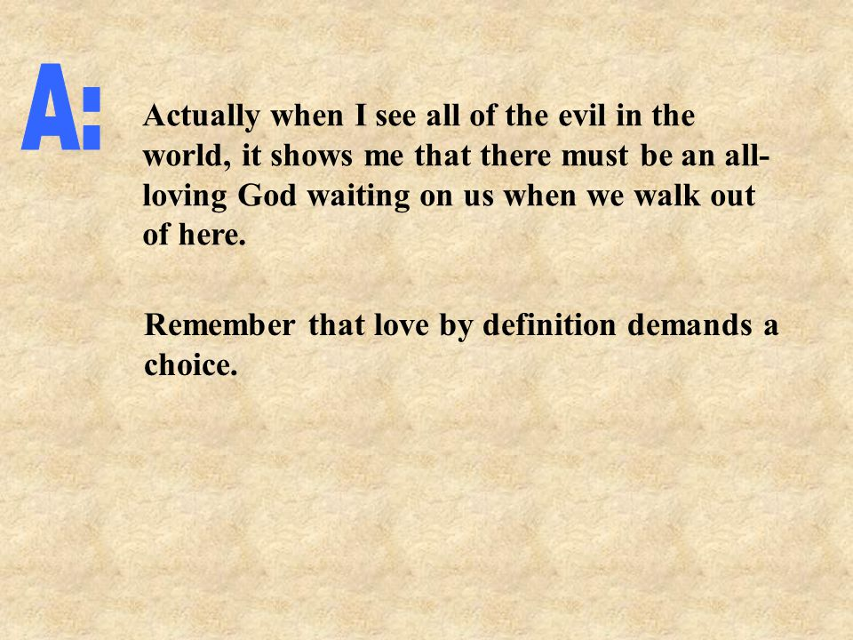 Actually when I see all of the evil in the world, it shows me that there must be an all- loving God waiting on us when we walk out of here.
