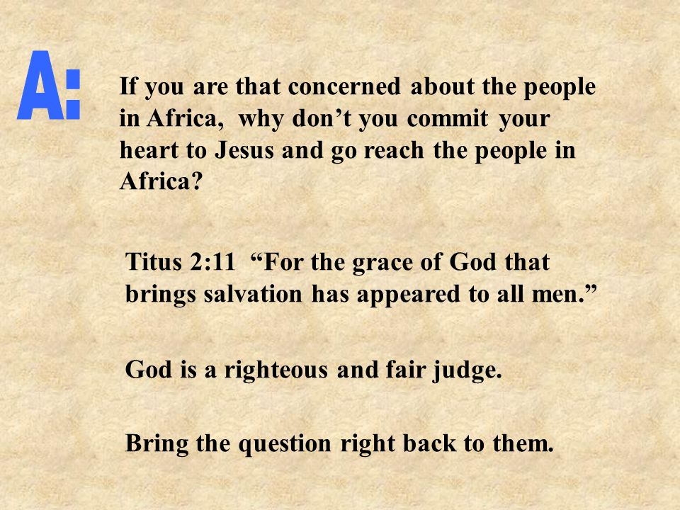 If you are that concerned about the people in Africa, why don't you commit your heart to Jesus and go reach the people in Africa.