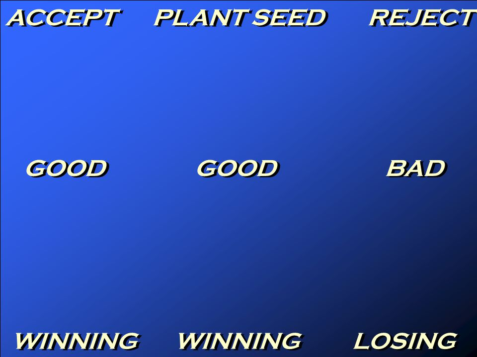 ACCEPT PLANT SEED REJECT GOOD BAD WINNING LOSING