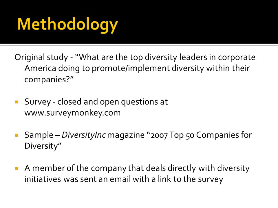 Original study - What are the top diversity leaders in corporate America doing to promote/implement diversity within their companies  Survey - closed and open questions at www.surveymonkey.com  Sample – DiversityInc magazine 2007 Top 50 Companies for Diversity  A member of the company that deals directly with diversity initiatives was sent an email with a link to the survey
