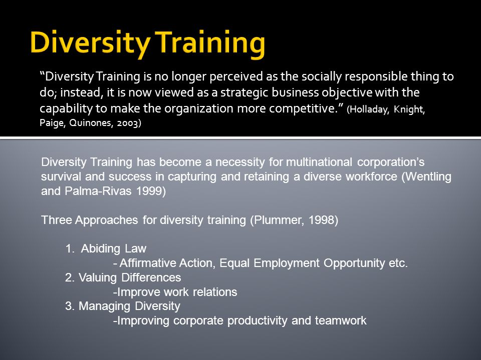 Diversity Training has become a necessity for multinational corporation's survival and success in capturing and retaining a diverse workforce (Wentling and Palma-Rivas 1999) Three Approaches for diversity training (Plummer, 1998) 1.
