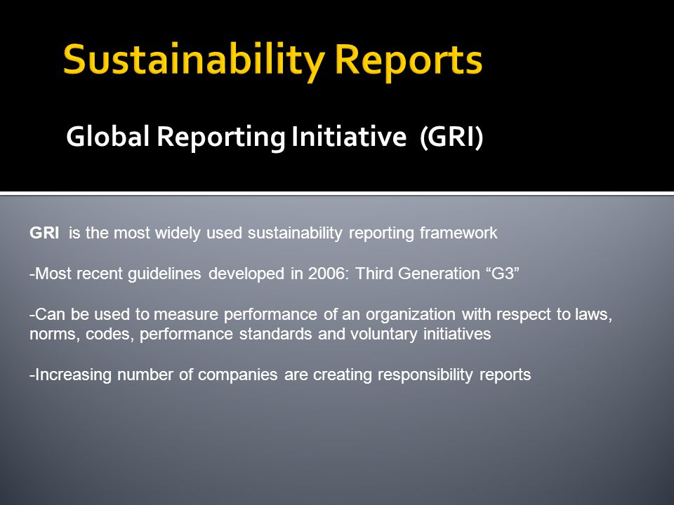 Global Reporting Initiative (GRI) GRI is the most widely used sustainability reporting framework -Most recent guidelines developed in 2006: Third Generation G3 -Can be used to measure performance of an organization with respect to laws, norms, codes, performance standards and voluntary initiatives -Increasing number of companies are creating responsibility reports