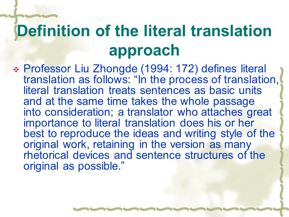 Definition of the literal translation approach  Professor Liu Zhongde (1994: 172) defines literal translation as follows: In the process of translation, literal translation treats sentences as basic units and at the same time takes the whole passage into consideration; a translator who attaches great importance to literal translation does his or her best to reproduce the ideas and writing style of the original work, retaining in the version as many rhetorical devices and sentence structures of the original as possible.