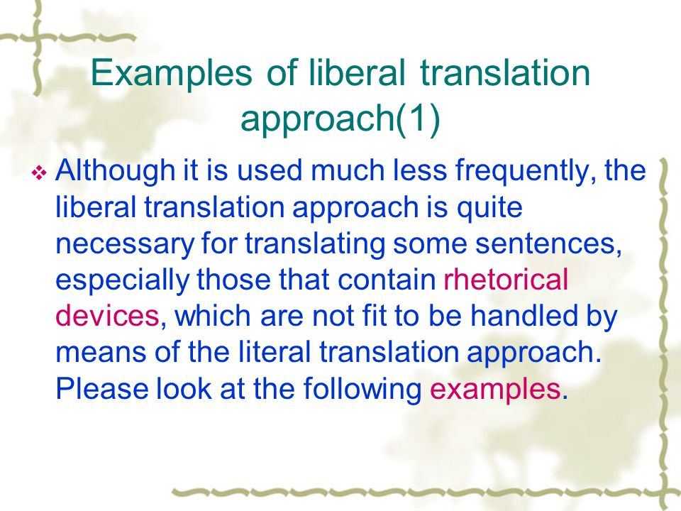 Examples of liberal translation approach(1)  Although it is used much less frequently, the liberal translation approach is quite necessary for translating some sentences, especially those that contain rhetorical devices, which are not fit to be handled by means of the literal translation approach.