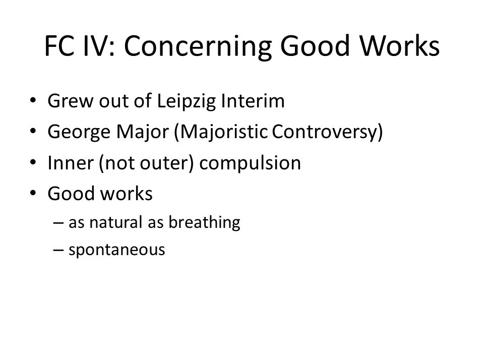 FC IV: Concerning Good Works Grew out of Leipzig Interim George Major (Majoristic Controversy) Inner (not outer) compulsion Good works – as natural as breathing – spontaneous