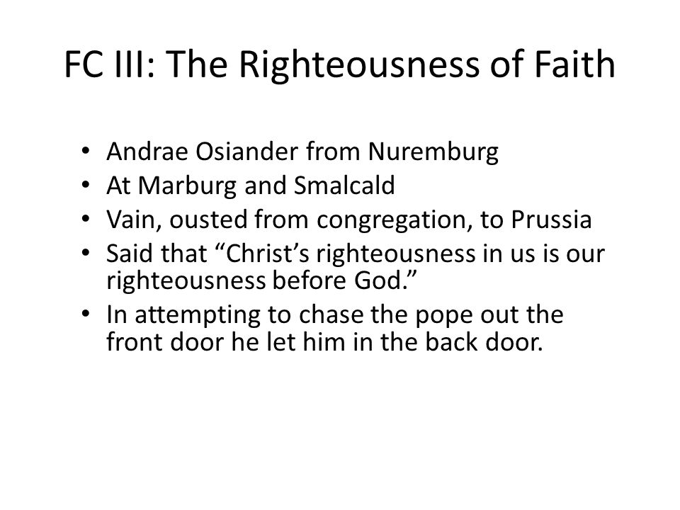FC III: The Righteousness of Faith Andrae Osiander from Nuremburg At Marburg and Smalcald Vain, ousted from congregation, to Prussia Said that Christ's righteousness in us is our righteousness before God. In attempting to chase the pope out the front door he let him in the back door.