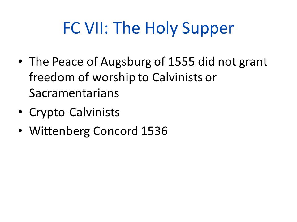 FC VII: The Holy Supper The Peace of Augsburg of 1555 did not grant freedom of worship to Calvinists or Sacramentarians Crypto-Calvinists Wittenberg Concord 1536