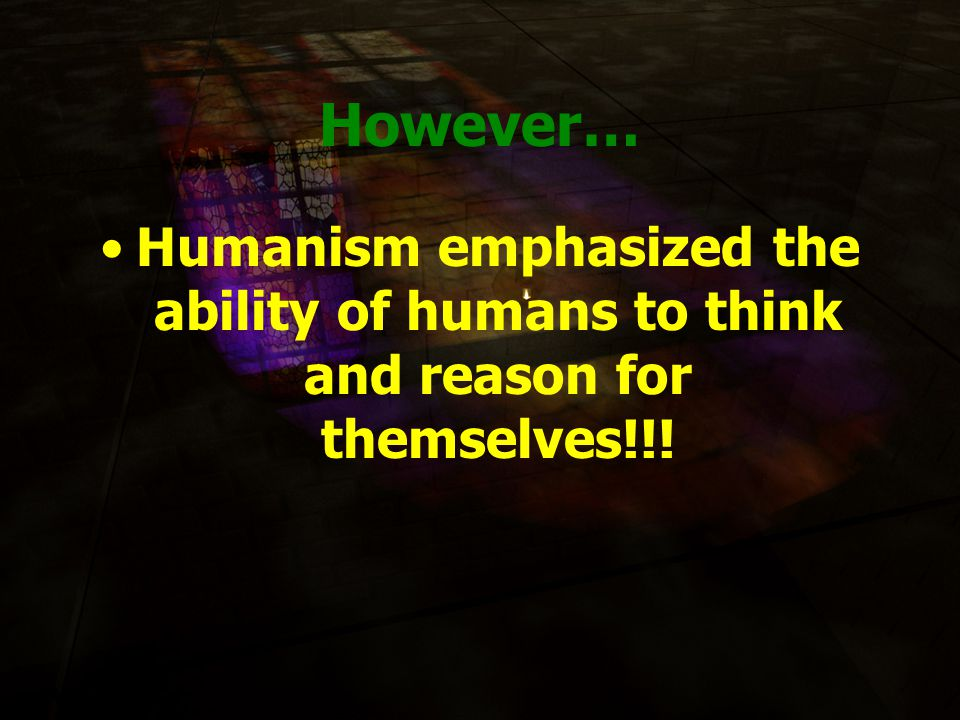 However… Humanism emphasized the ability of humans to think and reason for themselves!!!