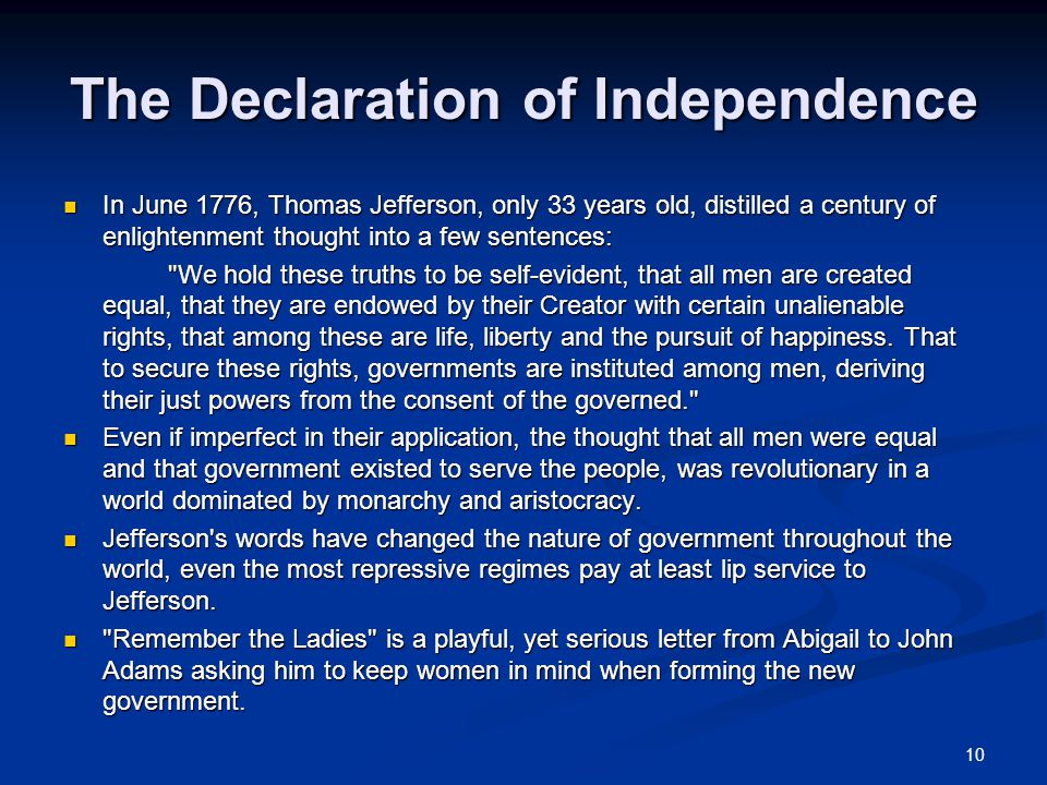 10 The Declaration of Independence In June 1776, Thomas Jefferson, only 33 years old, distilled a century of enlightenment thought into a few sentences: In June 1776, Thomas Jefferson, only 33 years old, distilled a century of enlightenment thought into a few sentences: We hold these truths to be self-evident, that all men are created equal, that they are endowed by their Creator with certain unalienable rights, that among these are life, liberty and the pursuit of happiness.