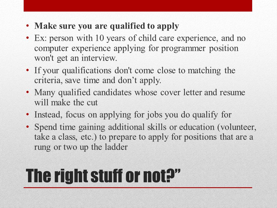 """The right stuff or not?"""" Make sure you are qualified to apply Ex: person with 10 years of child care experience, and no computer experience applying f"""