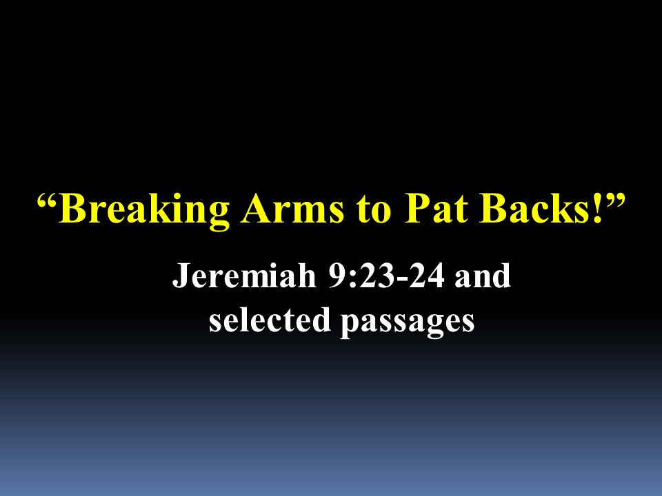Breaking Arms to Pat Backs! Jeremiah 9:23-24 and selected passages