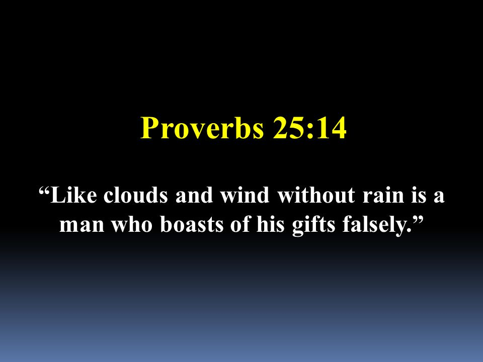 "Proverbs 25:14 ""Like clouds and wind without rain is a man who boasts of his gifts falsely."""
