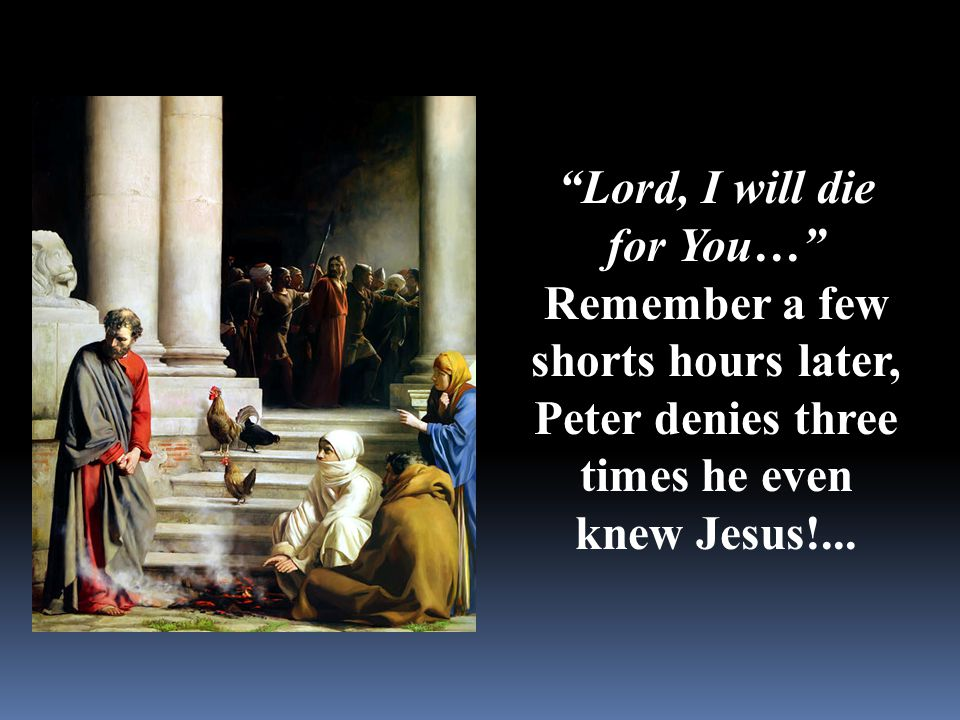 """Lord, I will die for You…"" Remember a few shorts hours later, Peter denies three times he even knew Jesus!..."