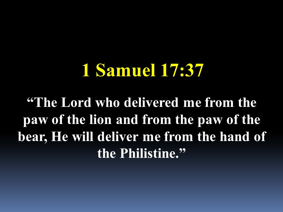 "1 Samuel 17:37 ""The Lord who delivered me from the paw of the lion and from the paw of the bear, He will deliver me from the hand of the Philistine."""