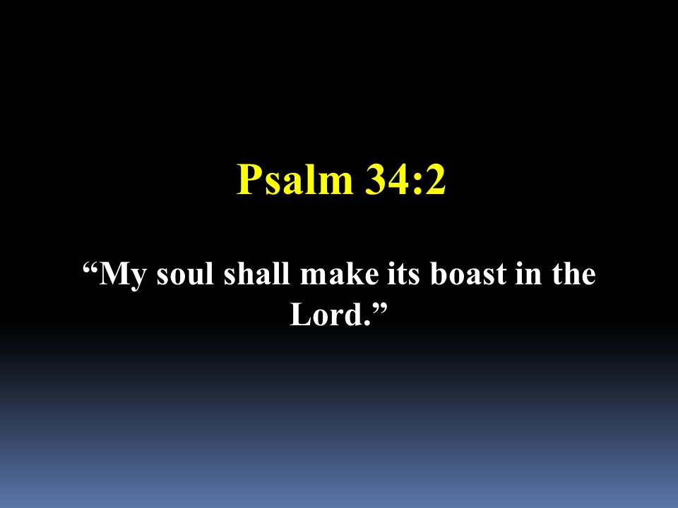 "Psalm 34:2 ""My soul shall make its boast in the Lord."""