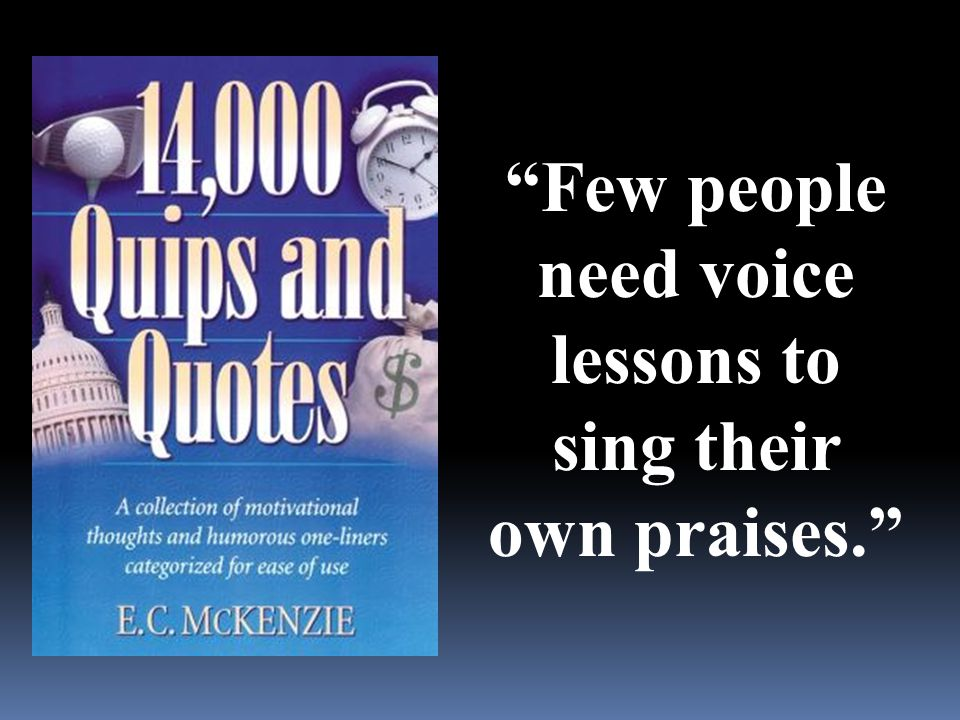 """Few people need voice lessons to sing their own praises."""