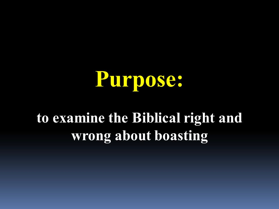 Purpose: to examine the Biblical right and wrong about boasting