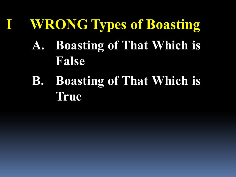 IWRONG Types of Boasting A.Boasting of That Which is False B.Boasting of That Which is True
