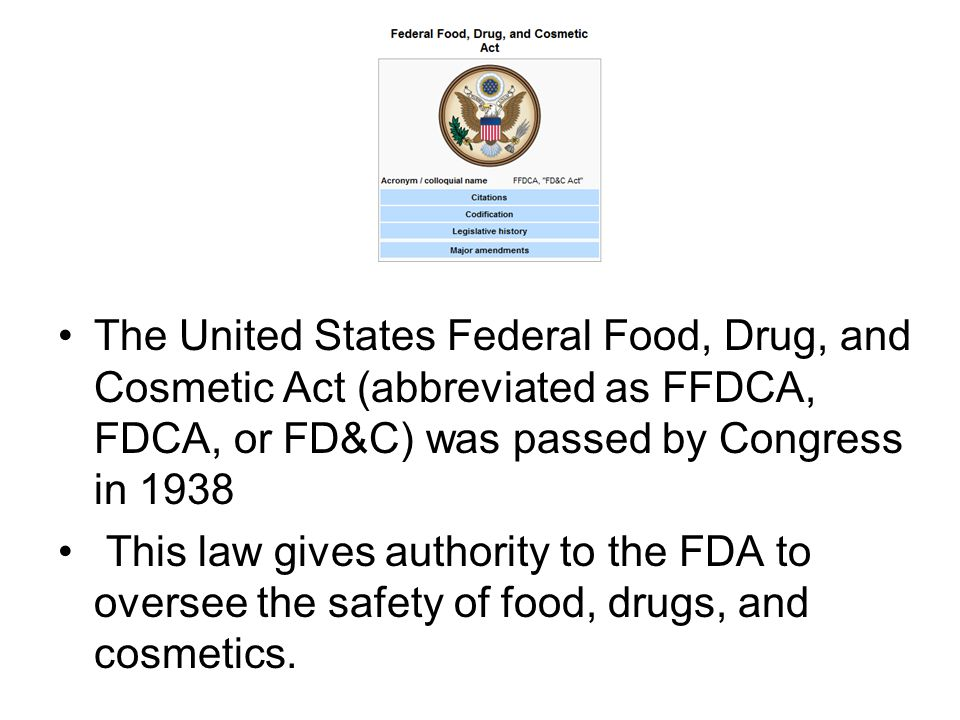 The United States Federal Food, Drug, and Cosmetic Act (abbreviated as FFDCA, FDCA, or FD&C) was passed by Congress in 1938 This law gives authority to the FDA to oversee the safety of food, drugs, and cosmetics.