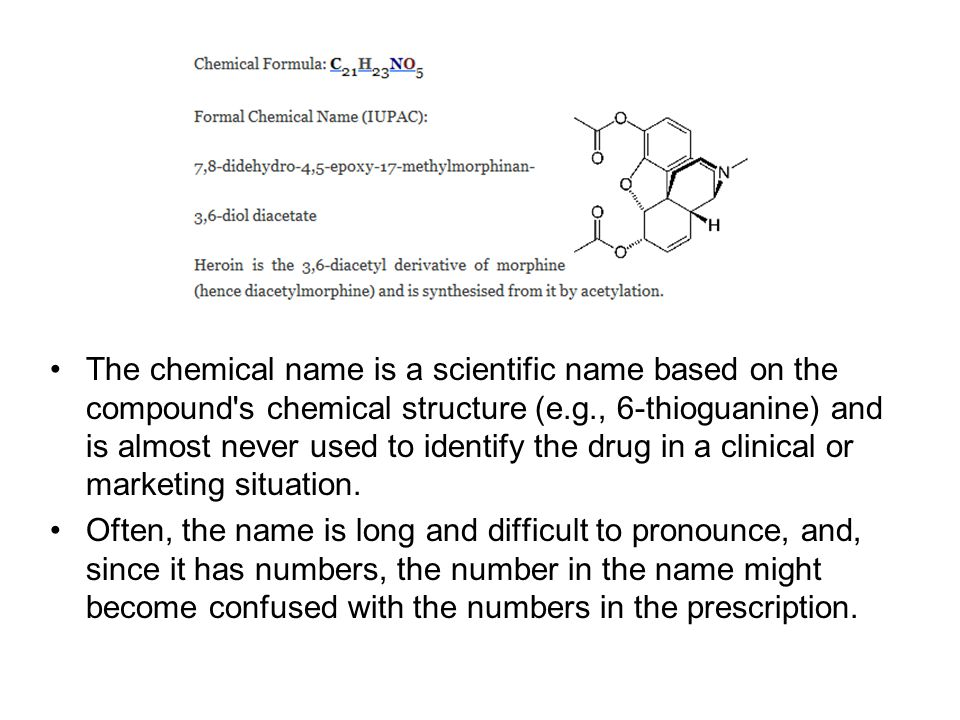 The chemical name is a scientific name based on the compound s chemical structure (e.g., 6-thioguanine) and is almost never used to identify the drug in a clinical or marketing situation.