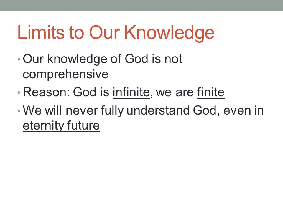 Limits to Our Knowledge Our knowledge of God is not comprehensive Reason: God is infinite, we are finite We will never fully understand God, even in e