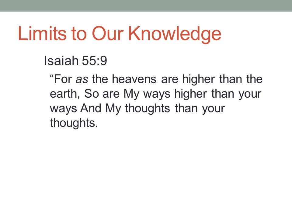 "Limits to Our Knowledge Isaiah 55:9 ""For as the heavens are higher than the earth, So are My ways higher than your ways And My thoughts than your thou"