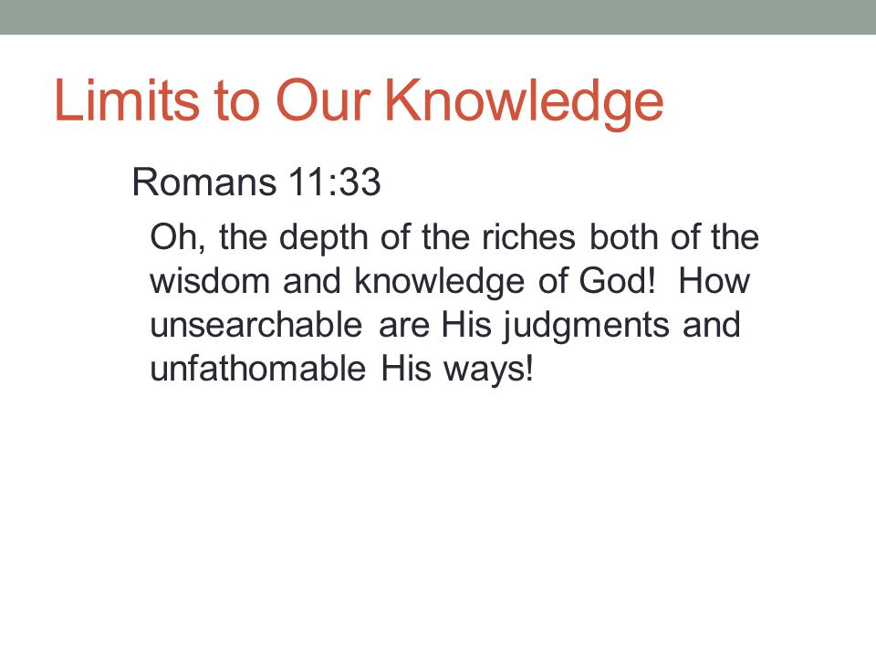 Limits to Our Knowledge Romans 11:33 Oh, the depth of the riches both of the wisdom and knowledge of God! How unsearchable are His judgments and unfat