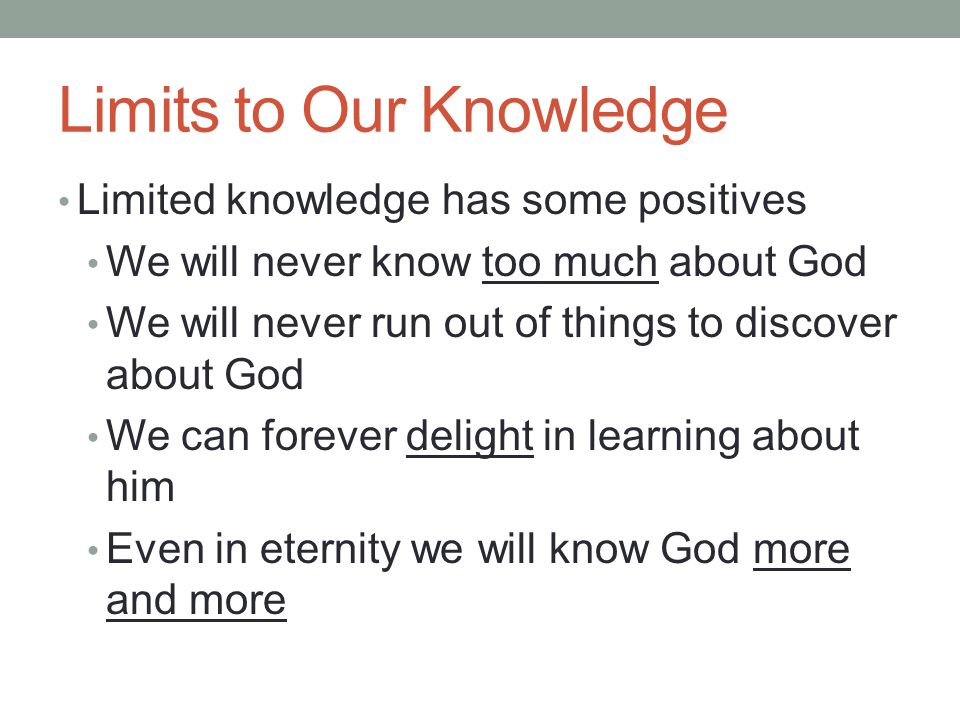 Limits to Our Knowledge Limited knowledge has some positives We will never know too much about God We will never run out of things to discover about G