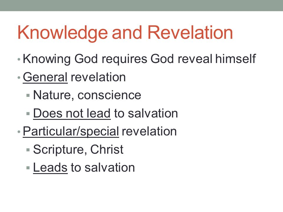 Knowledge and Revelation Knowing God requires God reveal himself General revelation  Nature, conscience  Does not lead to salvation Particular/special revelation  Scripture, Christ  Leads to salvation