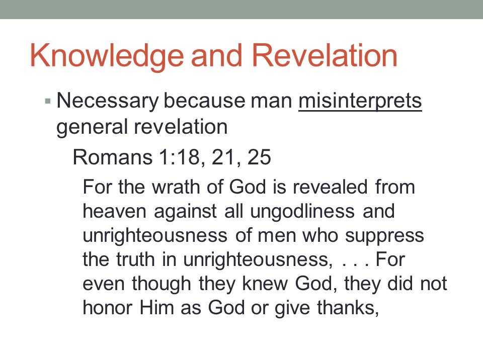 Knowledge and Revelation  Necessary because man misinterprets general revelation Romans 1:18, 21, 25 For the wrath of God is revealed from heaven aga