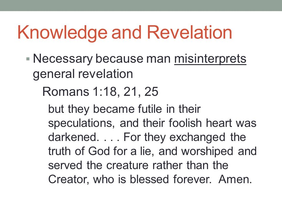 Knowledge and Revelation  Necessary because man misinterprets general revelation Romans 1:18, 21, 25 but they became futile in their speculations, and their foolish heart was darkened....