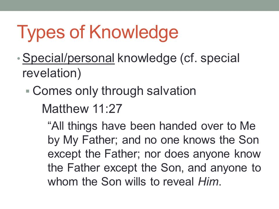 "Types of Knowledge Special/personal knowledge (cf. special revelation)  Comes only through salvation Matthew 11:27 ""All things have been handed over"
