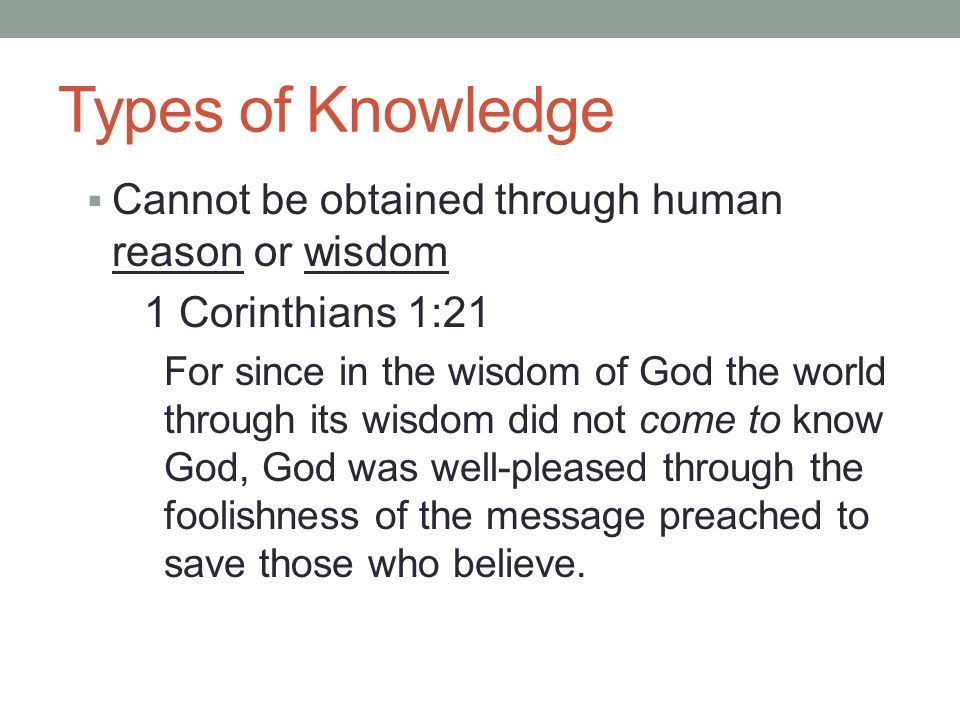 Types of Knowledge  Cannot be obtained through human reason or wisdom 1 Corinthians 1:21 For since in the wisdom of God the world through its wisdom did not come to know God, God was well-pleased through the foolishness of the message preached to save those who believe.