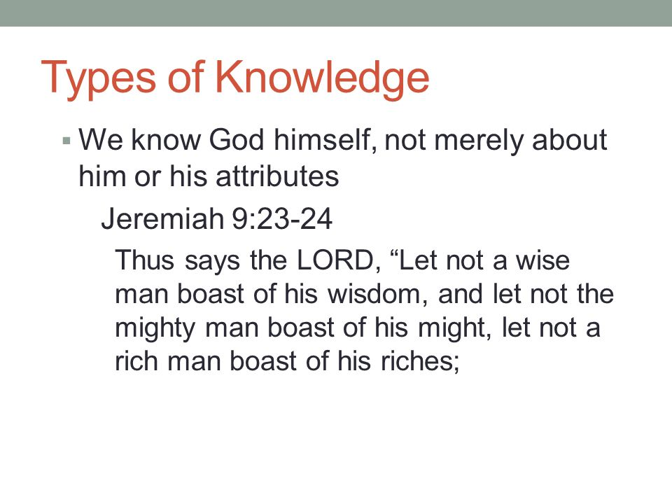 Types of Knowledge  We know God himself, not merely about him or his attributes Jeremiah 9:23-24 Thus says the LORD, Let not a wise man boast of his wisdom, and let not the mighty man boast of his might, let not a rich man boast of his riches;
