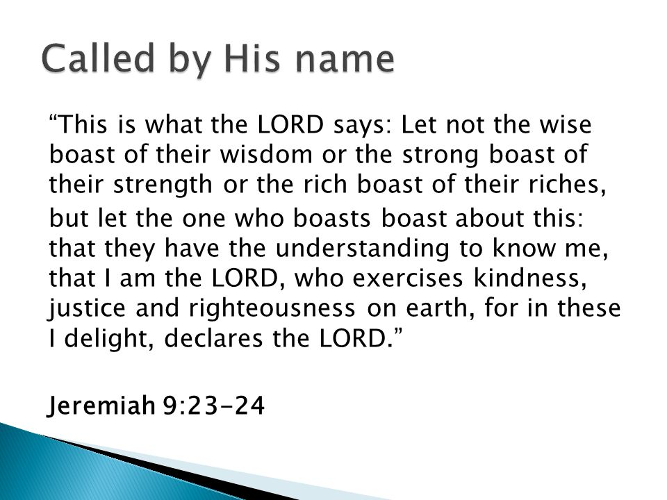 This is what the LORD says: Let not the wise boast of their wisdom or the strong boast of their strength or the rich boast of their riches, but let the one who boasts boast about this: that they have the understanding to know me, that I am the LORD, who exercises kindness, justice and righteousness on earth, for in these I delight, declares the LORD. Jeremiah 9:23-24