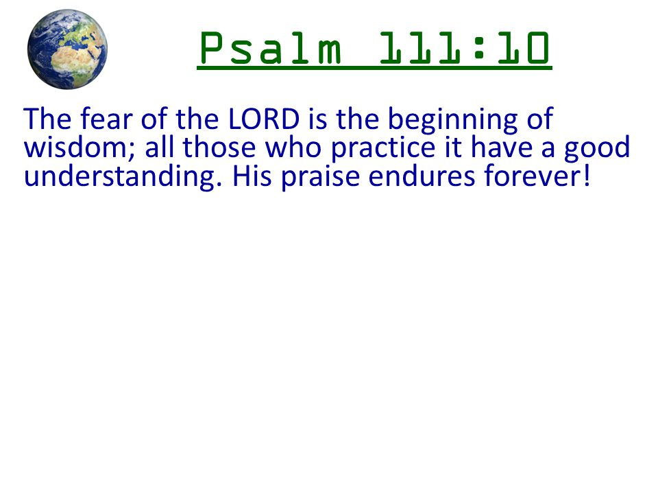 Psalm 111:10 The fear of the LORD is the beginning of wisdom; all those who practice it have a good understanding. His praise endures forever!