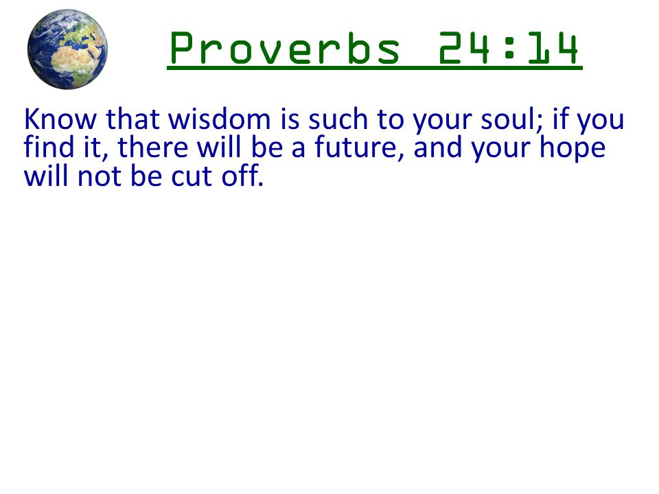 Proverbs 24:14 Know that wisdom is such to your soul; if you find it, there will be a future, and your hope will not be cut off.