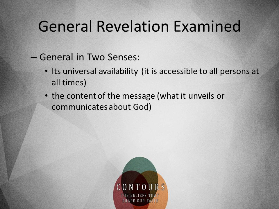 General Revelation Examined – General in Two Senses: Its universal availability (it is accessible to all persons at all times) the content of the message (what it unveils or communicates about God)