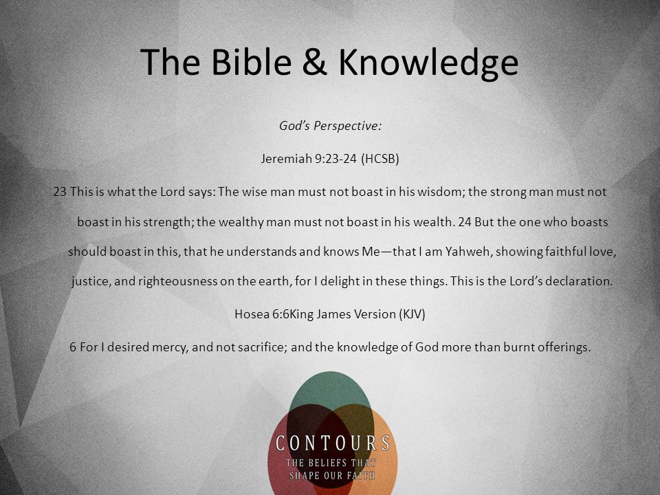 The Bible & Knowledge God's Perspective: Jeremiah 9:23-24 (HCSB) 23 This is what the Lord says: The wise man must not boast in his wisdom; the strong man must not boast in his strength; the wealthy man must not boast in his wealth.