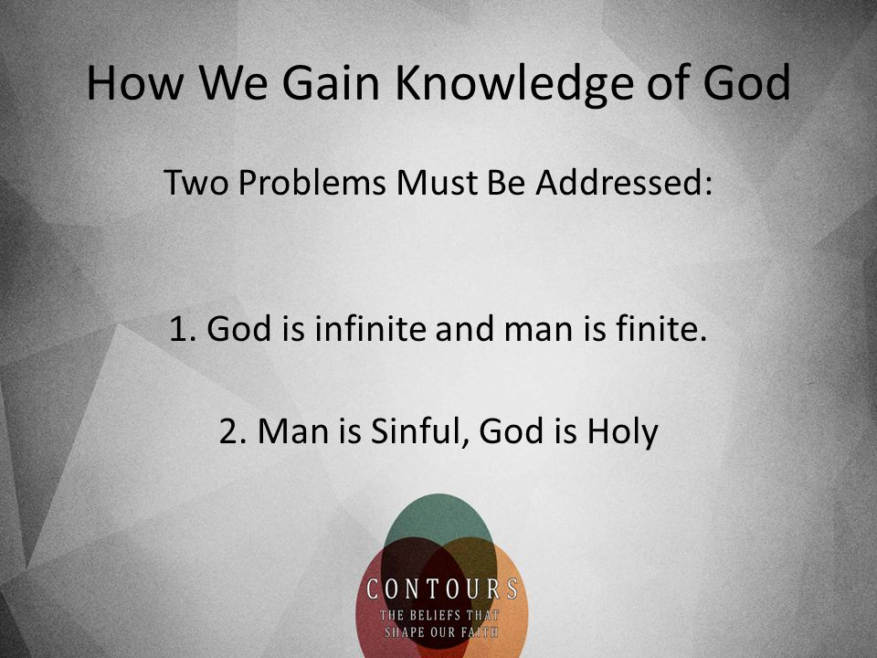 How We Gain Knowledge of God Two Problems Must Be Addressed: 1.