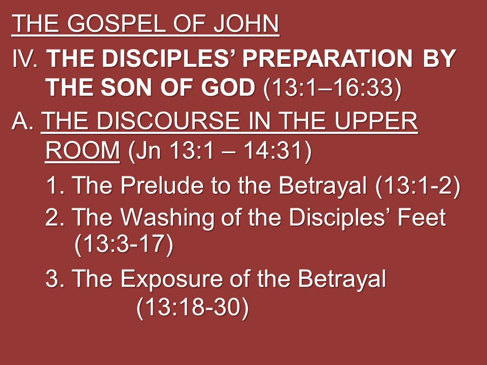 THE GOSPEL OF JOHN IV. THE DISCIPLES' PREPARATION BY THE SON OF GOD (13:1–16:33) A. THE DISCOURSE IN THE UPPER ROOM (Jn 13:1 – 14:31) 1. The Prelude t
