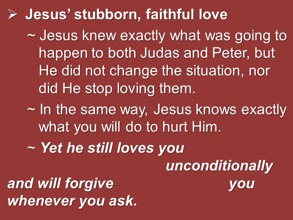  Jesus' stubborn, faithful love ~ Jesus knew exactly what was going to happen to both Judas and Peter, but He did not change the situation, nor did H