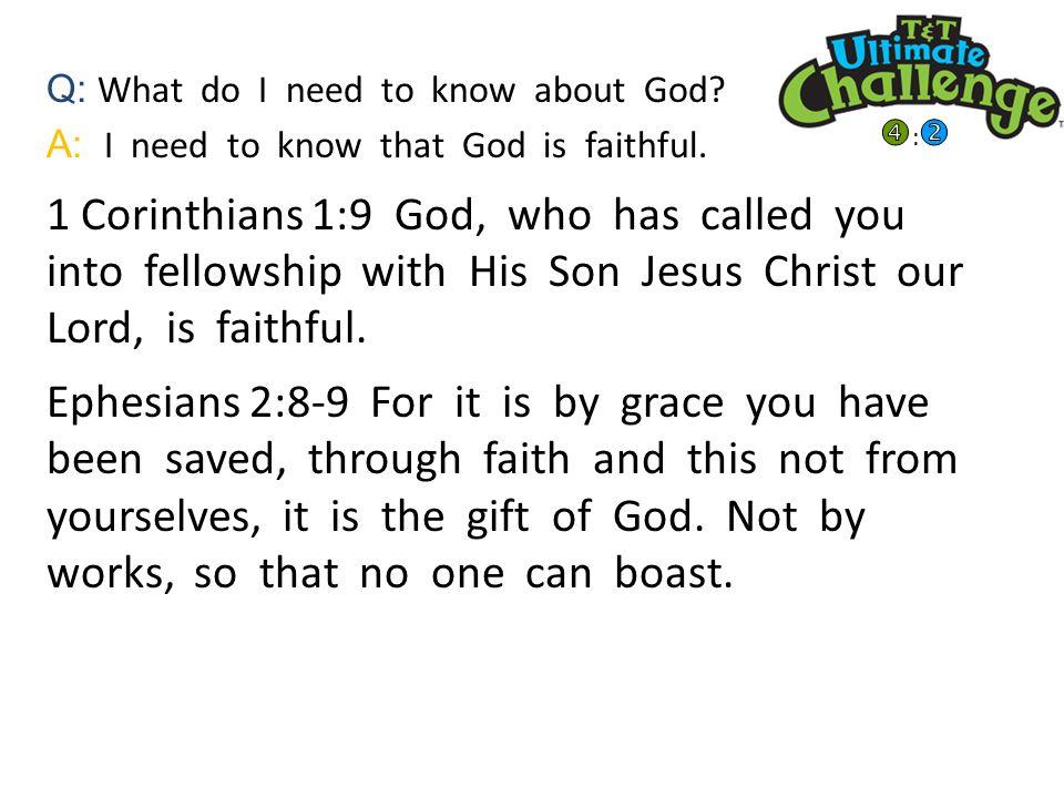 Q: What do I need to know about God. A: I need to know that God is faithful.