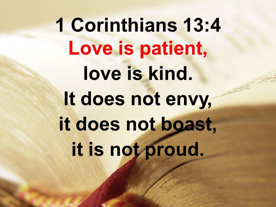 1 Corinthians 13:4 Love is patient, love is kind. It does not envy, it does not boast, it is not proud.