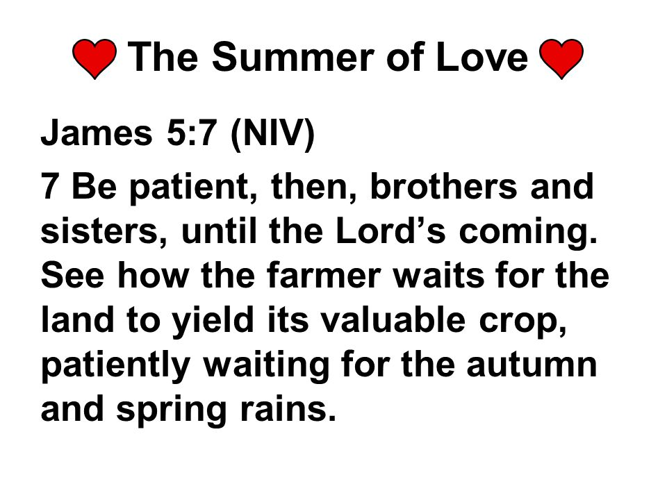 James 5:7 (NIV) 7 Be patient, then, brothers and sisters, until the Lord's coming.