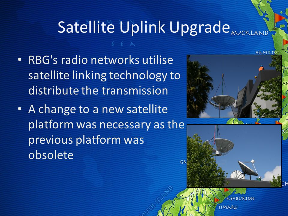 Satellite Uplink Upgrade RBG s radio networks utilise satellite linking technology to distribute the transmission A change to a new satellite platform was necessary as the previous platform was obsolete
