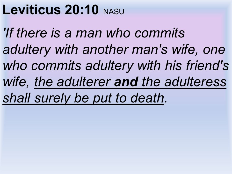 Leviticus 20:10 NASU 'If there is a man who commits adultery with another man's wife, one who commits adultery with his friend's wife, the adulterer a