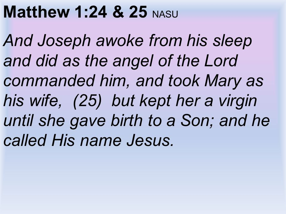 Matthew 1:24 & 25 NASU And Joseph awoke from his sleep and did as the angel of the Lord commanded him, and took Mary as his wife, (25) but kept her a virgin until she gave birth to a Son; and he called His name Jesus.